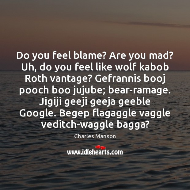 Do you feel blame? Are you mad? Uh, do you feel like Charles Manson Picture Quote