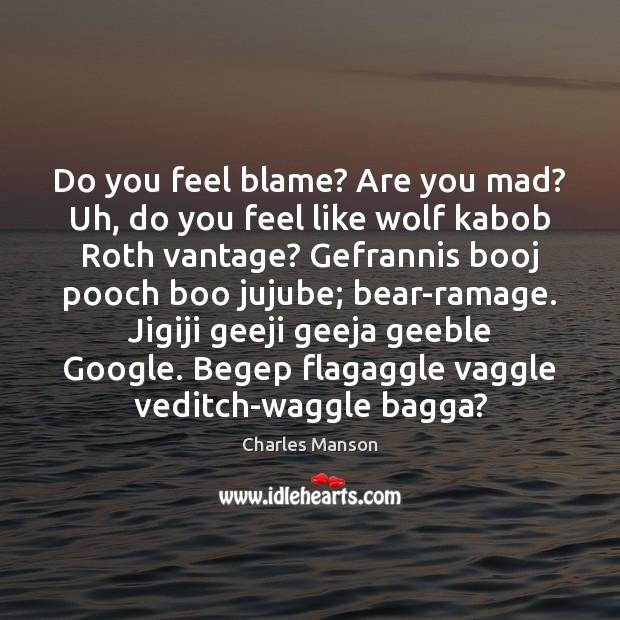 Do you feel blame? Are you mad? Uh, do you feel like Image