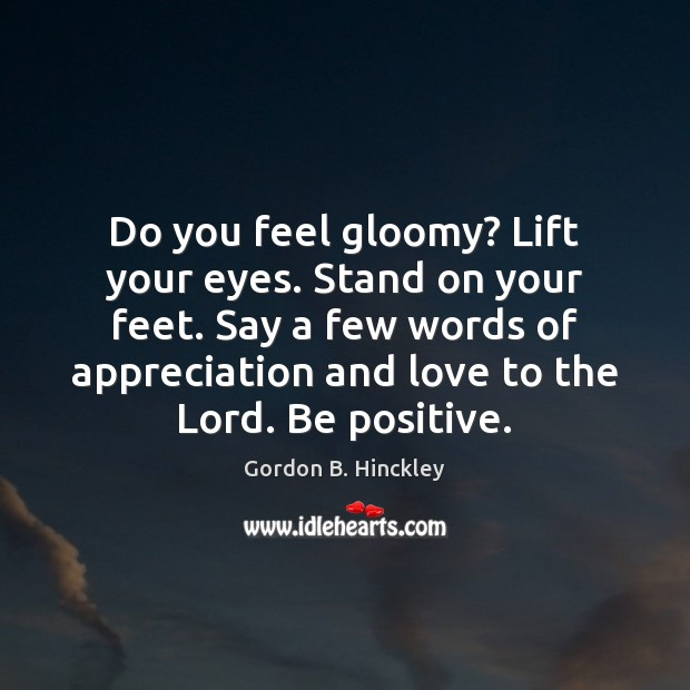 Do you feel gloomy? Lift your eyes. Stand on your feet. Say Gordon B. Hinckley Picture Quote