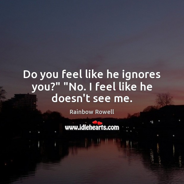 "Do you feel like he ignores you?"" ""No. I feel like he doesn't see me. Rainbow Rowell Picture Quote"