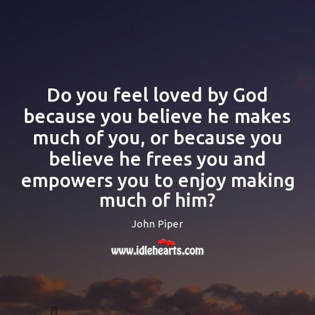 Do you feel loved by God because you believe he makes much Image