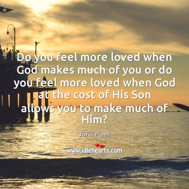 Do you feel more loved when God makes much of you or John Piper Picture Quote