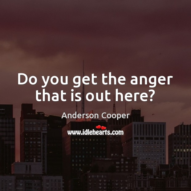 Do you get the anger that is out here? Image