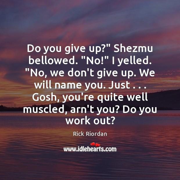 "Do you give up?"" Shezmu bellowed. ""No!"" I yelled. ""No, we don't Image"