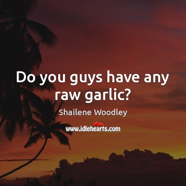 Do you guys have any raw garlic? Image