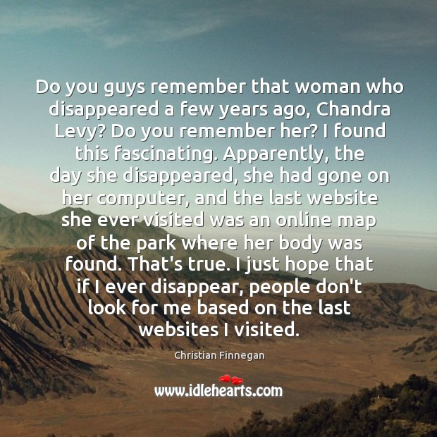Do you guys remember that woman who disappeared a few years ago, Christian Finnegan Picture Quote