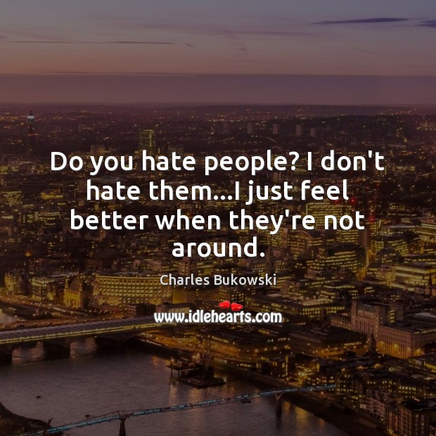 Image, Do you hate people? I don't hate them…I just feel better when they're not around.
