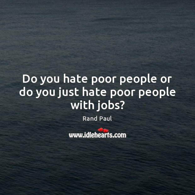 Do you hate poor people or do you just hate poor people with jobs? Rand Paul Picture Quote
