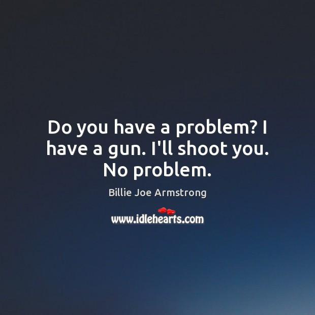 Image, Do you have a problem? I have a gun. I'll shoot you. No problem.