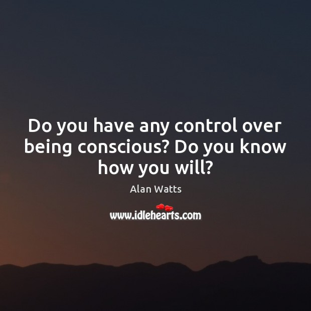 Do you have any control over being conscious? Do you know how you will? Image