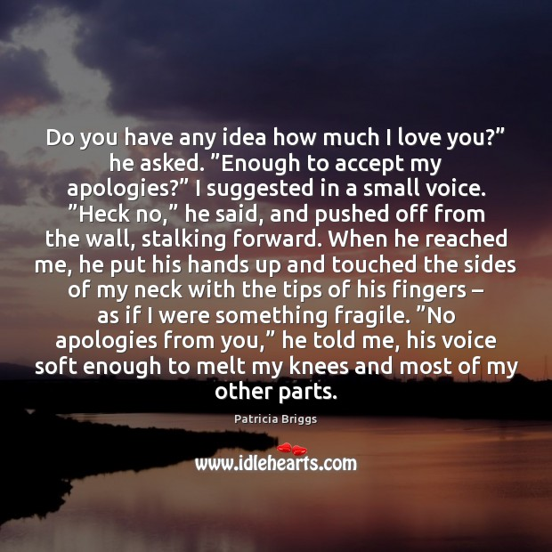 """Do you have any idea how much I love you?"""" he asked. """" Patricia Briggs Picture Quote"""