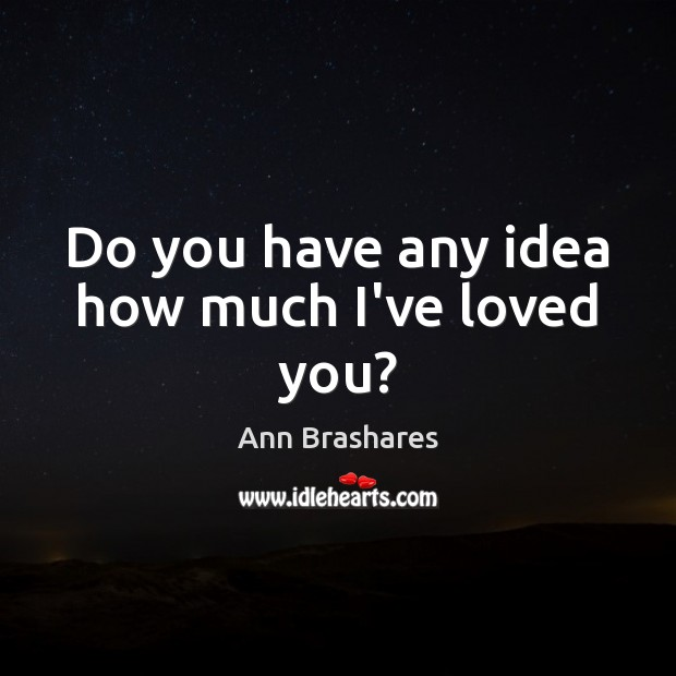 Do you have any idea how much I've loved you? Image