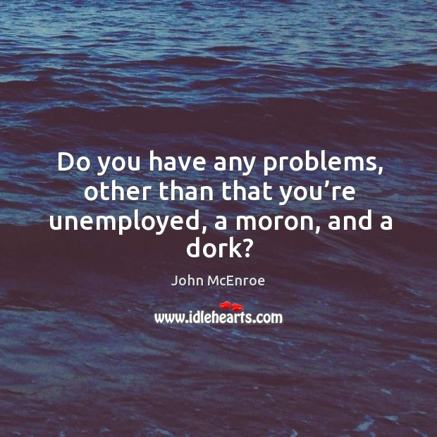 Do you have any problems, other than that you're unemployed, a moron, and a dork? John McEnroe Picture Quote