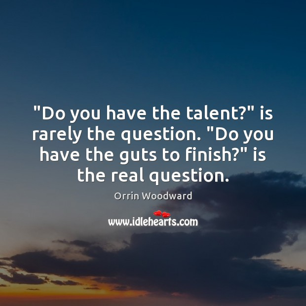 "Image, ""Do you have the talent?"" is rarely the question. ""Do you have"