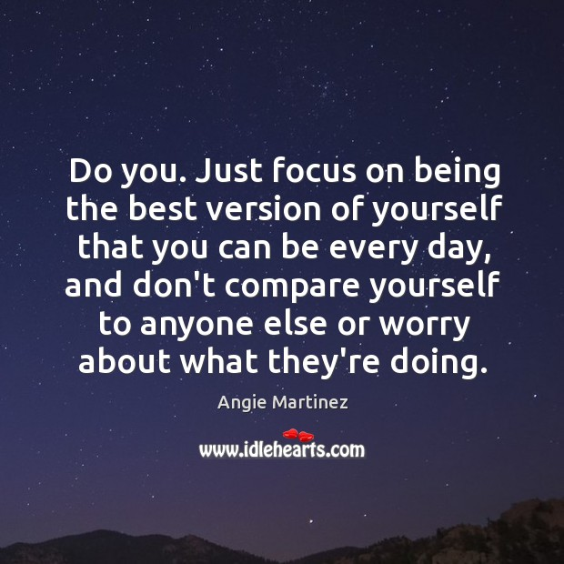 Image, Do you. Just focus on being the best version of yourself that