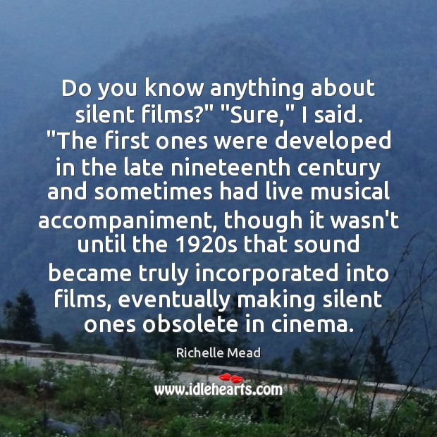 "Do you know anything about silent films?"" ""Sure,"" I said. ""The first Silent Quotes Image"