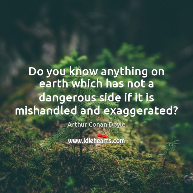 Do you know anything on earth which has not a dangerous side Arthur Conan Doyle Picture Quote