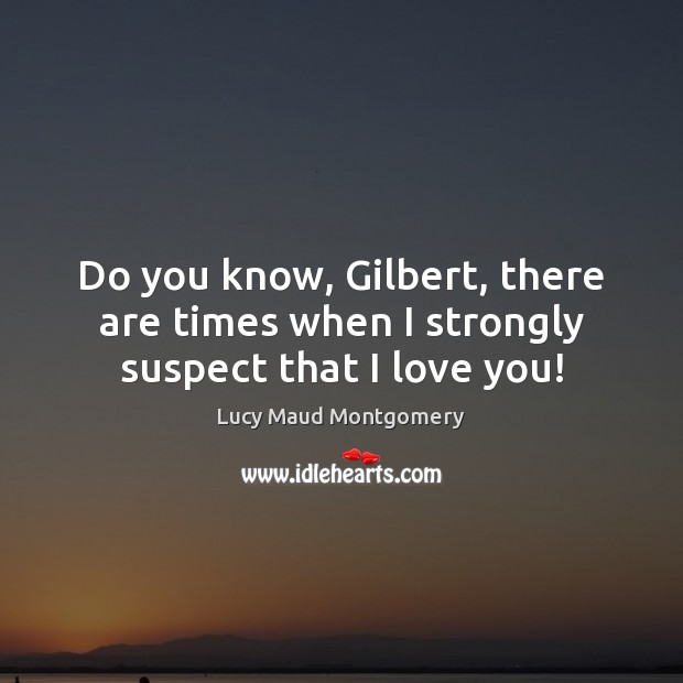 Do you know, Gilbert, there are times when I strongly suspect that I love you! Image