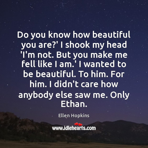 Do you know how beautiful you are?' I shook my head Ellen Hopkins Picture Quote
