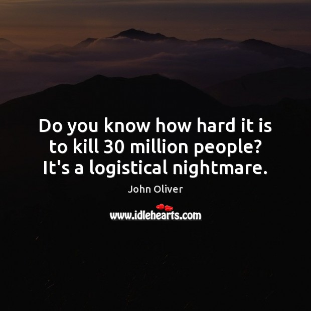 Do you know how hard it is to kill 30 million people? It's a logistical nightmare. John Oliver Picture Quote