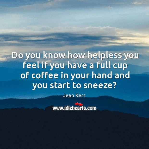 Image, Do you know how helpless you feel if you have a full cup of coffee in your hand and you start to sneeze?