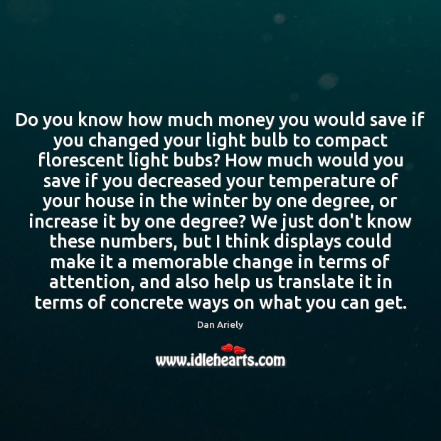 Do you know how much money you would save if you changed Dan Ariely Picture Quote