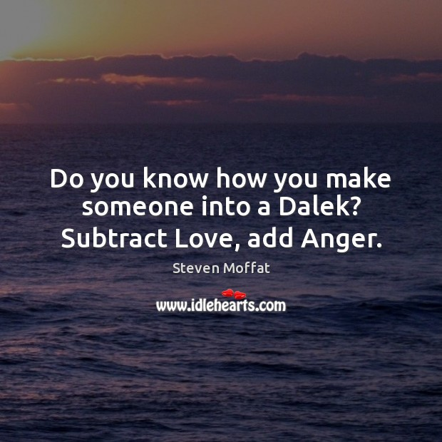 Do you know how you make someone into a Dalek? Subtract Love, add Anger. Steven Moffat Picture Quote