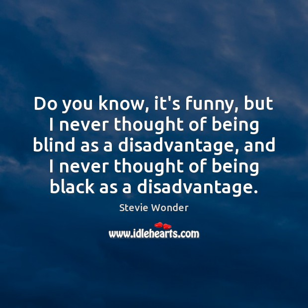 Do you know, it's funny, but I never thought of being blind Image