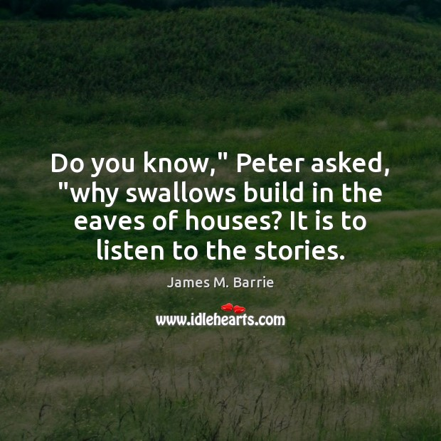 """Do you know,"""" Peter asked, """"why swallows build in the eaves of James M. Barrie Picture Quote"""