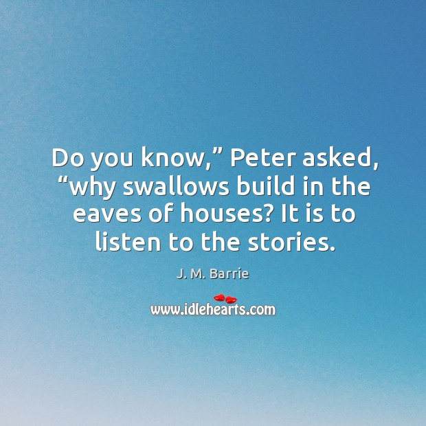 """Do you know,"""" peter asked, """"why swallows build in the eaves of houses? it is to listen to the stories. Image"""
