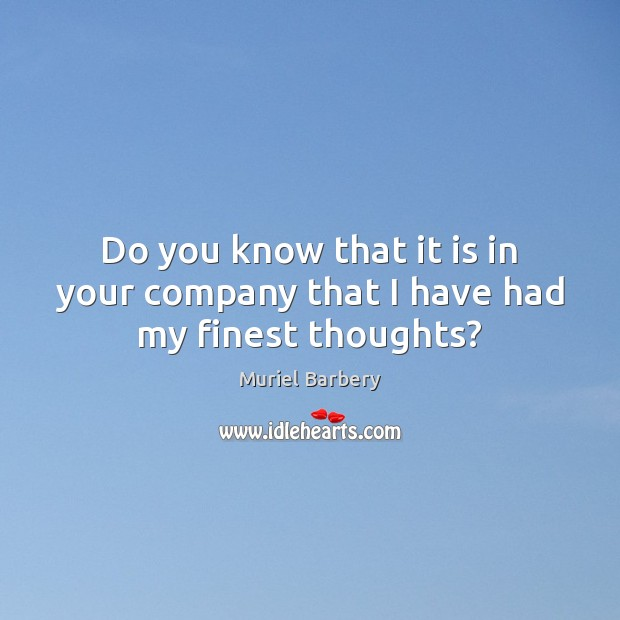Do you know that it is in your company that I have had my finest thoughts? Muriel Barbery Picture Quote