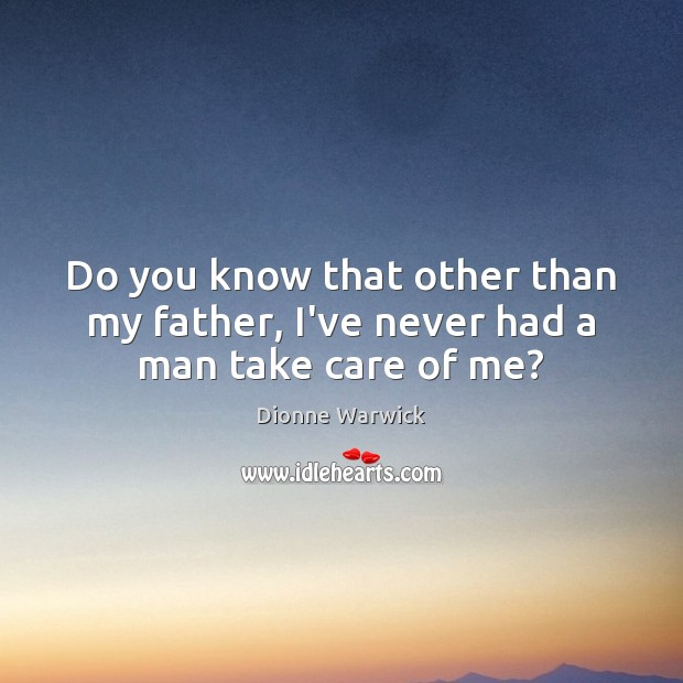 Do you know that other than my father, I've never had a man take care of me? Image