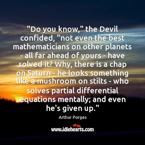 "Image, ""Do you know,"" the Devil confided, ""not even the best mathematicians on"
