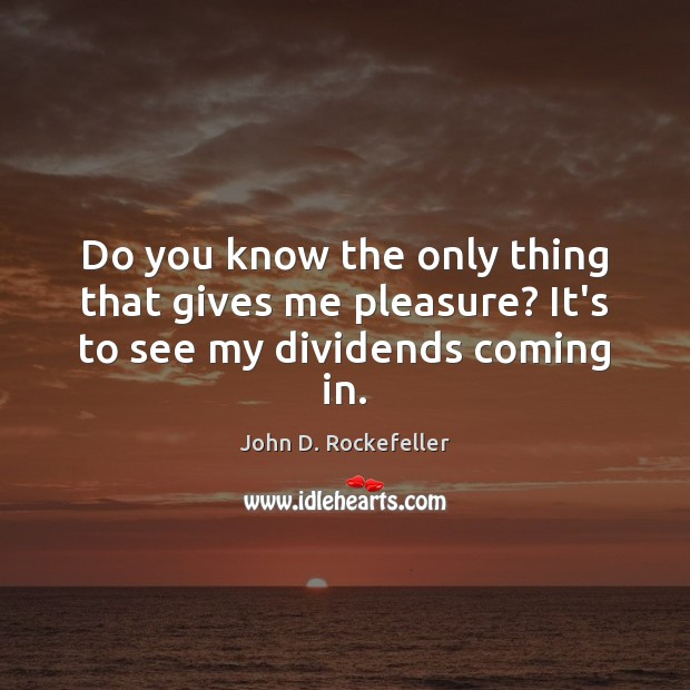 Do you know the only thing that gives me pleasure? It's to see my dividends coming in. Image