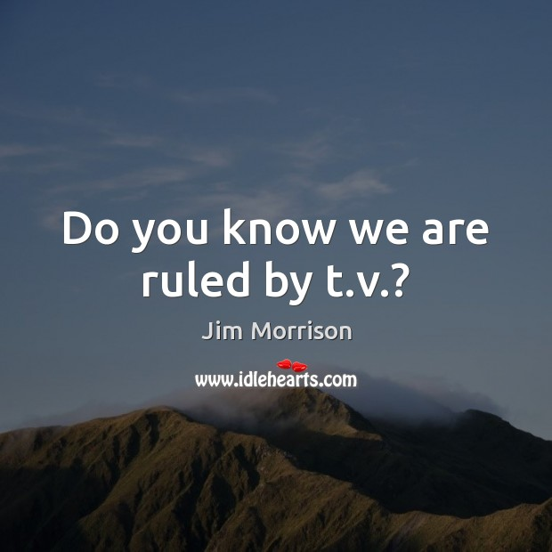 Do you know we are ruled by t.v.? Image