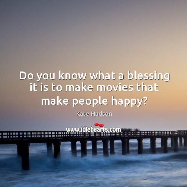 Do you know what a blessing it is to make movies that make people happy? Kate Hudson Picture Quote