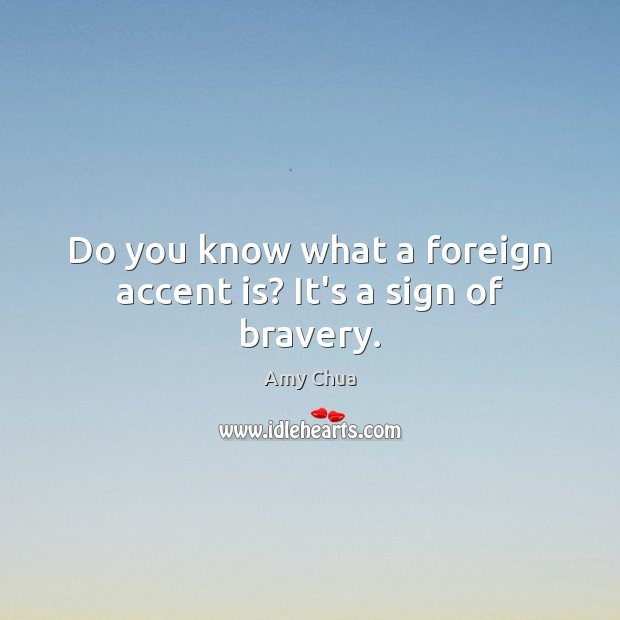 Do you know what a foreign accent is? It's a sign of bravery. Amy Chua Picture Quote