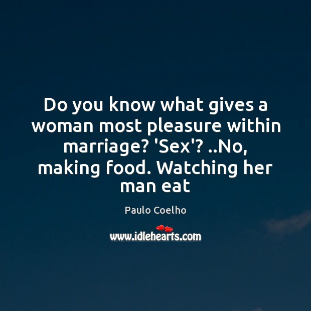 Do you know what gives a woman most pleasure within marriage? 'Sex'? .. Paulo Coelho Picture Quote