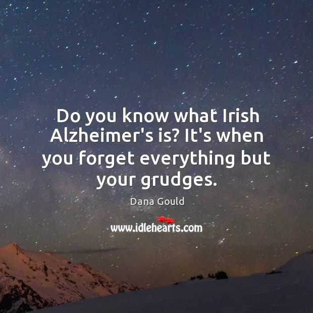 Do you know what Irish Alzheimer's is? It's when you forget everything but your grudges. Image