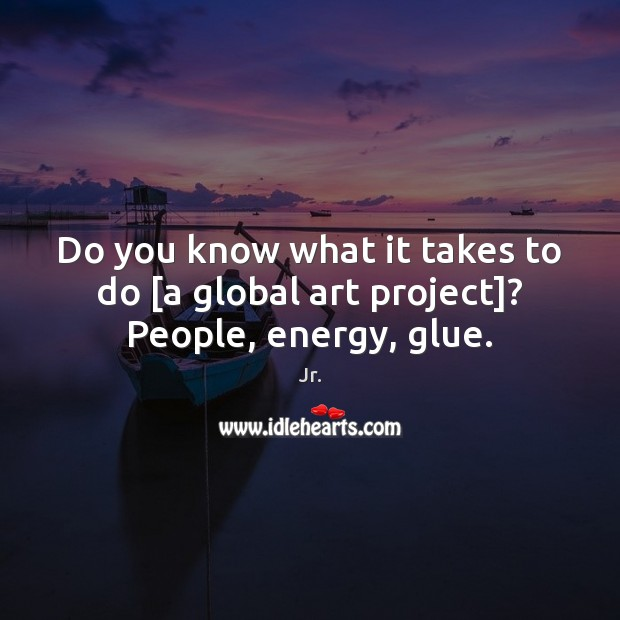 Image, Do you know what it takes to do [a global art project]? People, energy, glue.