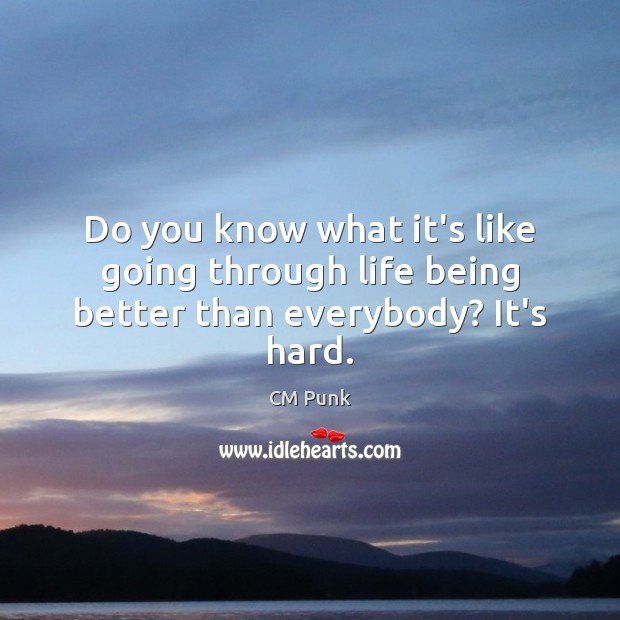 Do you know what it's like going through life being better than everybody? It's hard. Image