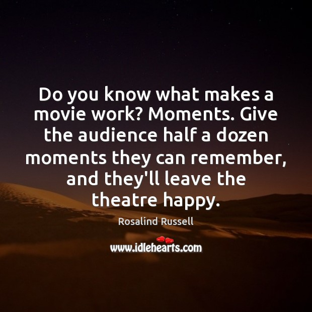 Do you know what makes a movie work? Moments. Give the audience Image