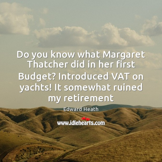 Do you know what Margaret Thatcher did in her first Budget? Introduced Edward Heath Picture Quote