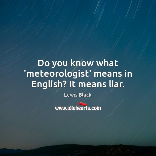 Do you know what 'meteorologist' means in English? It means liar. Image