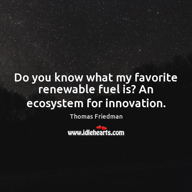Do you know what my favorite renewable fuel is? An ecosystem for innovation. Image