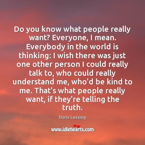 Do you know what people really want? Everyone, I mean. Everybody in Doris Lessing Picture Quote