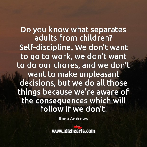 Do you know what separates adults from children? Self-discipline. We don't Ilona Andrews Picture Quote
