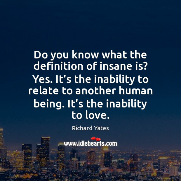 Do you know what the definition of insane is? Yes. It's Richard Yates Picture Quote