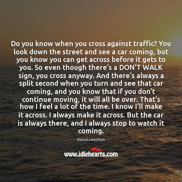 Do you know when you cross against traffic? You look down the Car Quotes Image