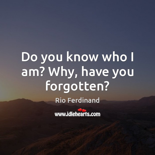 Do you know who I am? Why, have you forgotten? Image
